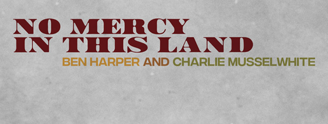 NoMercyInThisLand slide - Ben Harper & Charlie Musselwhite - No Mercy In This Land (Album Review)
